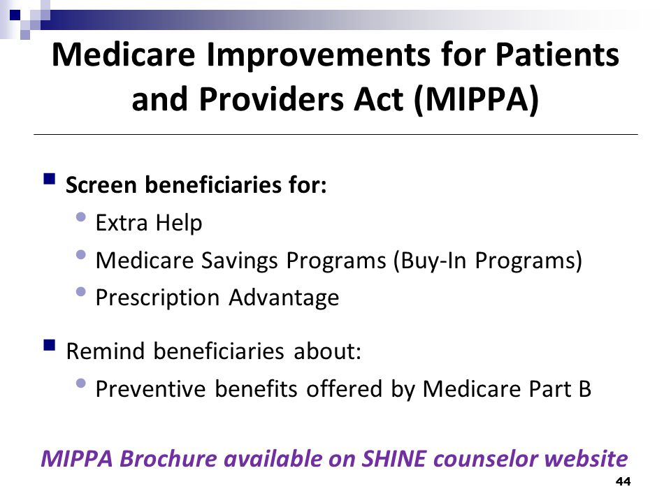 Medicare Improvements for Patients and Providers Act (MIPPA)  Screen beneficiaries for: Extra Help Medicare Savings Programs (Buy-In Programs) Prescription Advantage  Remind beneficiaries about: Preventive benefits offered by Medicare Part B MIPPA Brochure available on SHINE counselor website 44