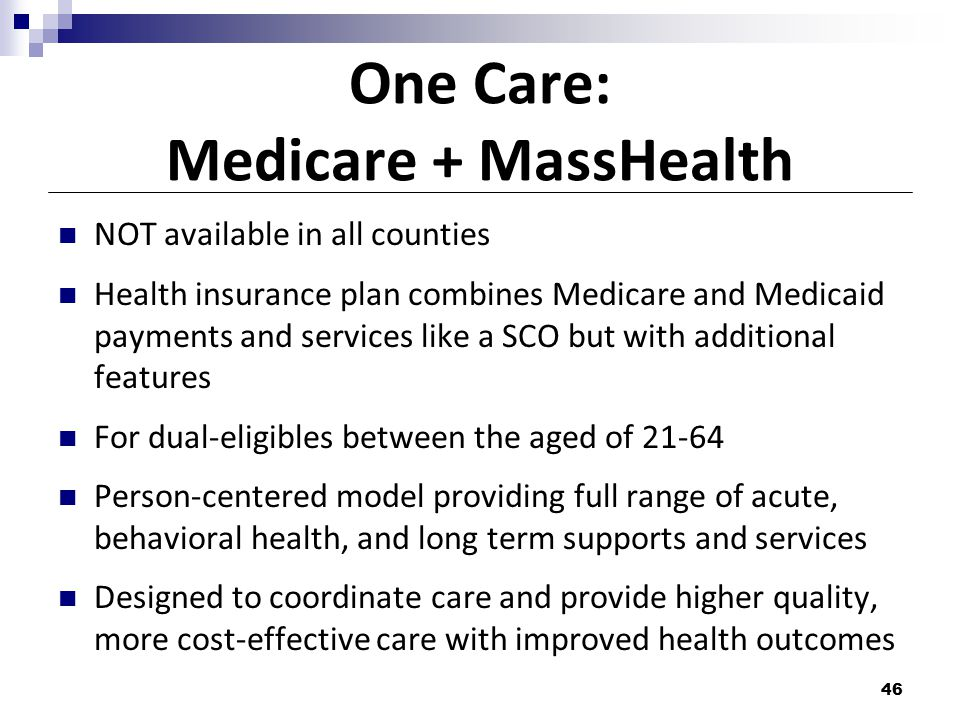 One Care: Medicare + MassHealth NOT available in all counties Health insurance plan combines Medicare and Medicaid payments and services like a SCO but with additional features For dual-eligibles between the aged of 21-64 Person-centered model providing full range of acute, behavioral health, and long term supports and services Designed to coordinate care and provide higher quality, more cost-effective care with improved health outcomes 46
