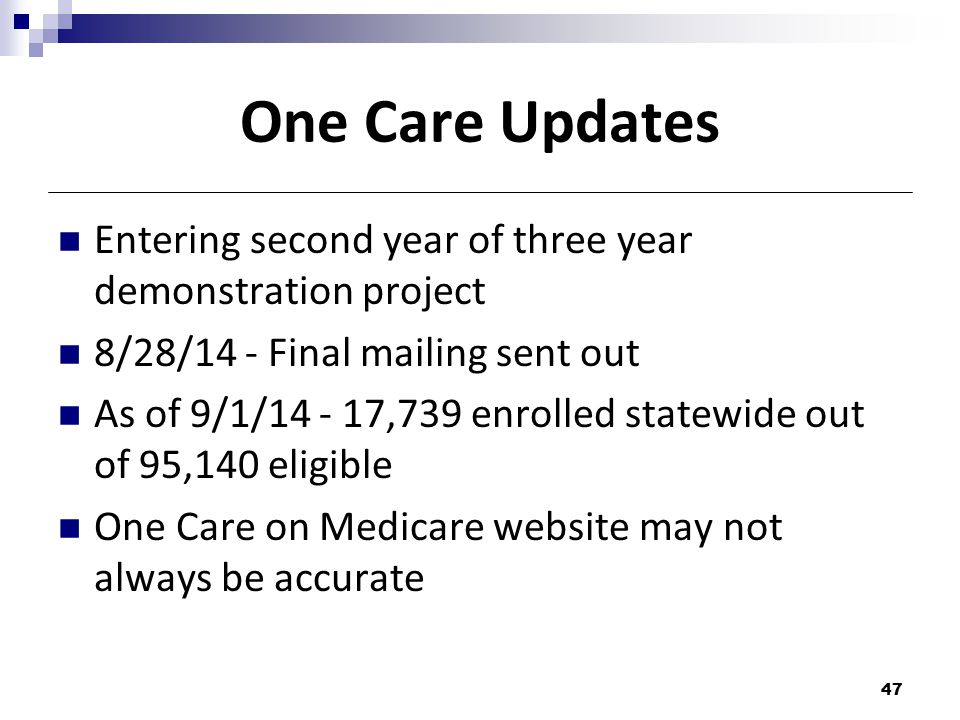 One Care Updates Entering second year of three year demonstration project 8/28/14 - Final mailing sent out As of 9/1/14 - 17,739 enrolled statewide out of 95,140 eligible One Care on Medicare website may not always be accurate 47
