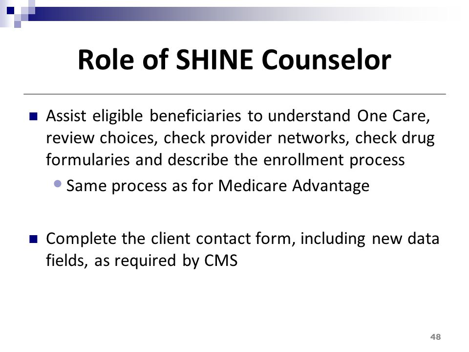 Role of SHINE Counselor Assist eligible beneficiaries to understand One Care, review choices, check provider networks, check drug formularies and describe the enrollment process Same process as for Medicare Advantage Complete the client contact form, including new data fields, as required by CMS 48