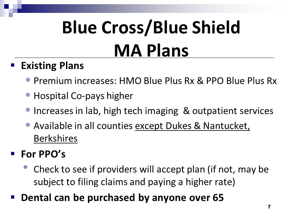 Blue Cross/Blue Shield MA Plans  Existing Plans Premium increases: HMO Blue Plus Rx & PPO Blue Plus Rx Hospital Co-pays higher Increases in lab, high tech imaging & outpatient services Available in all counties except Dukes & Nantucket, Berkshires  For PPO's Check to see if providers will accept plan (if not, may be subject to filing claims and paying a higher rate)  Dental can be purchased by anyone over 65 7