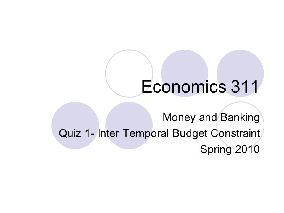 Economics 311 Money and Banking Quiz 1- Inter Temporal Budget Constraint Spring 2010