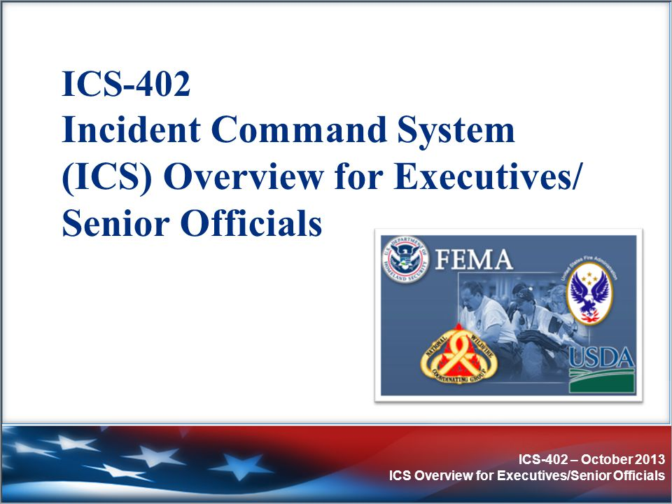 ICS-402 – October 2013 ICS Overview for Executives/Senior Officials Objectives (1 of 2)  Describe the Incident Command System (ICS).