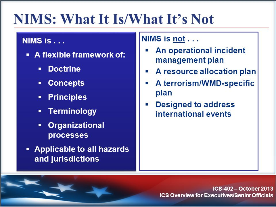 ICS-402 – October 2013 ICS Overview for Executives/Senior Officials NIMS: What It Is/What It's Not NIMS is...  A flexible framework of:  Doctrine 