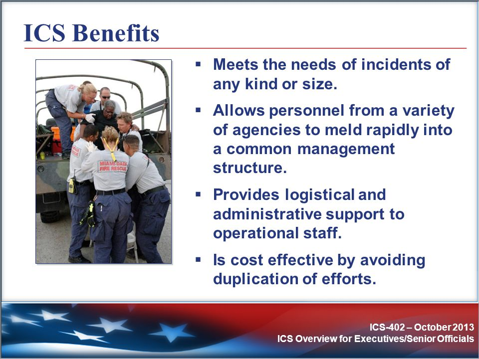 ICS-402 – October 2013 ICS Overview for Executives/Senior Officials ICS Benefits  Meets the needs of incidents of any kind or size.  Allows personne