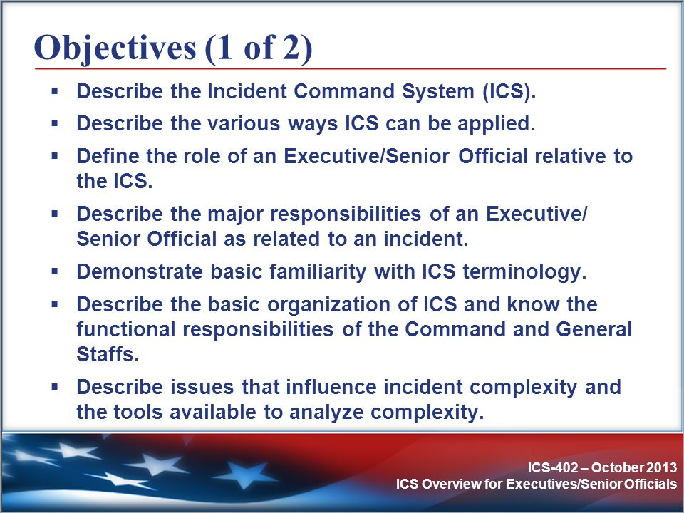 ICS-402 – October 2013 ICS Overview for Executives/Senior Officials Objectives (2 of 2)  Describe the differences between on-incident ICS organizations and activities and the activities accomplished by Emergency Operations Centers (EOCs), Area Commands, and Multiagency Coordination Systems (MACS).