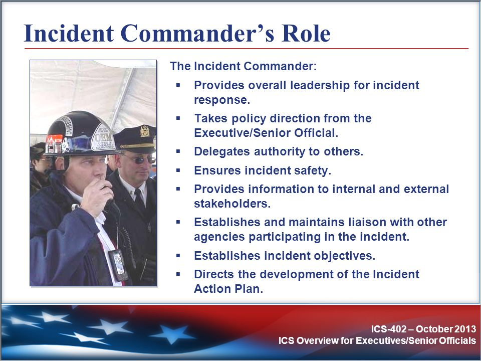 ICS-402 – October 2013 ICS Overview for Executives/Senior Officials Incident Commander's Role The Incident Commander:  Provides overall leadership fo