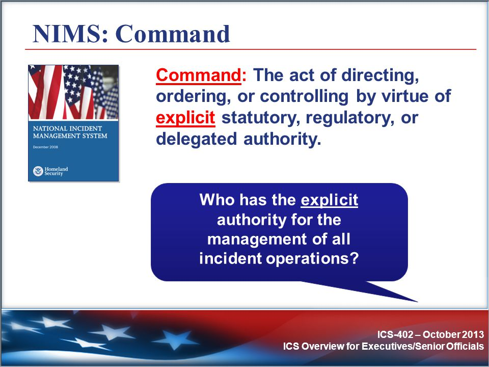 ICS-402 – October 2013 ICS Overview for Executives/Senior Officials NIMS: Command Command: The act of directing, ordering, or controlling by virtue of