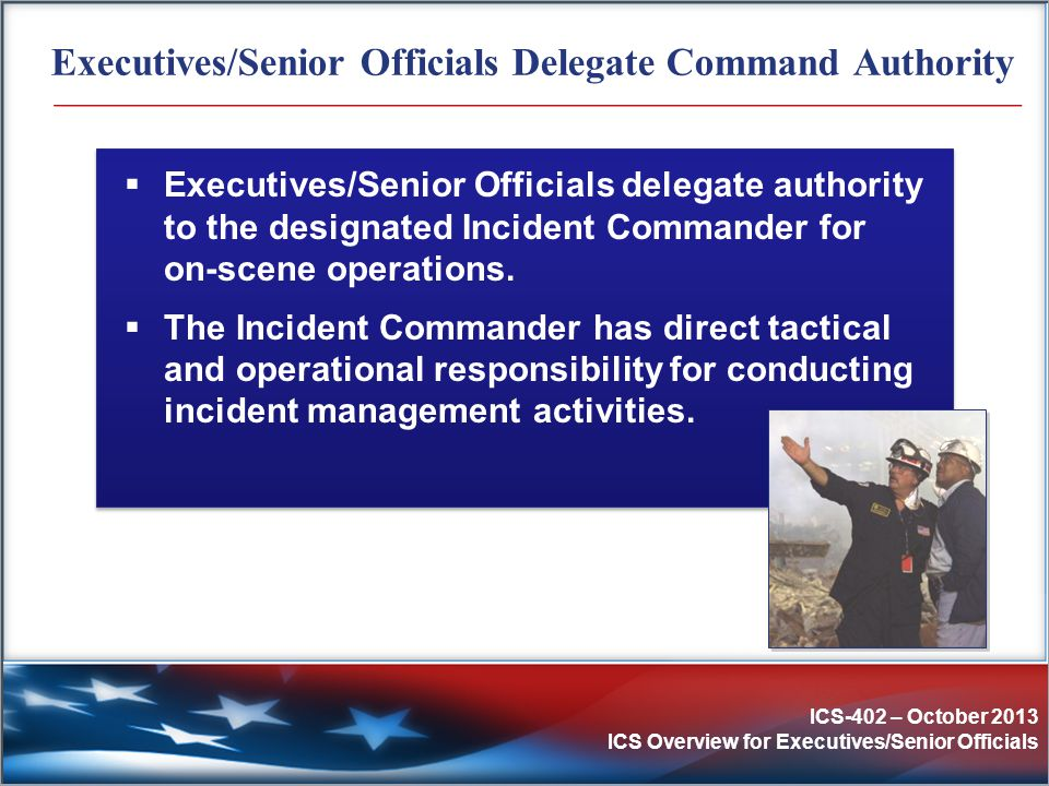 ICS-402 – October 2013 ICS Overview for Executives/Senior Officials Executives/Senior Officials Delegate Command Authority  Executives/Senior Officia