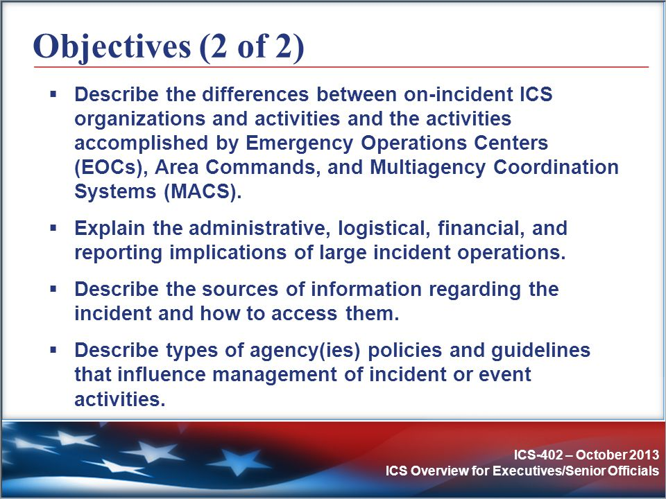 ICS-402 – October 2013 ICS Overview for Executives/Senior Officials Overall Priorities Initial decisions and objectives are established based on the following priorities: #1:Life Safety #2:Incident Stabilization #3:Property/Environmental Conservation