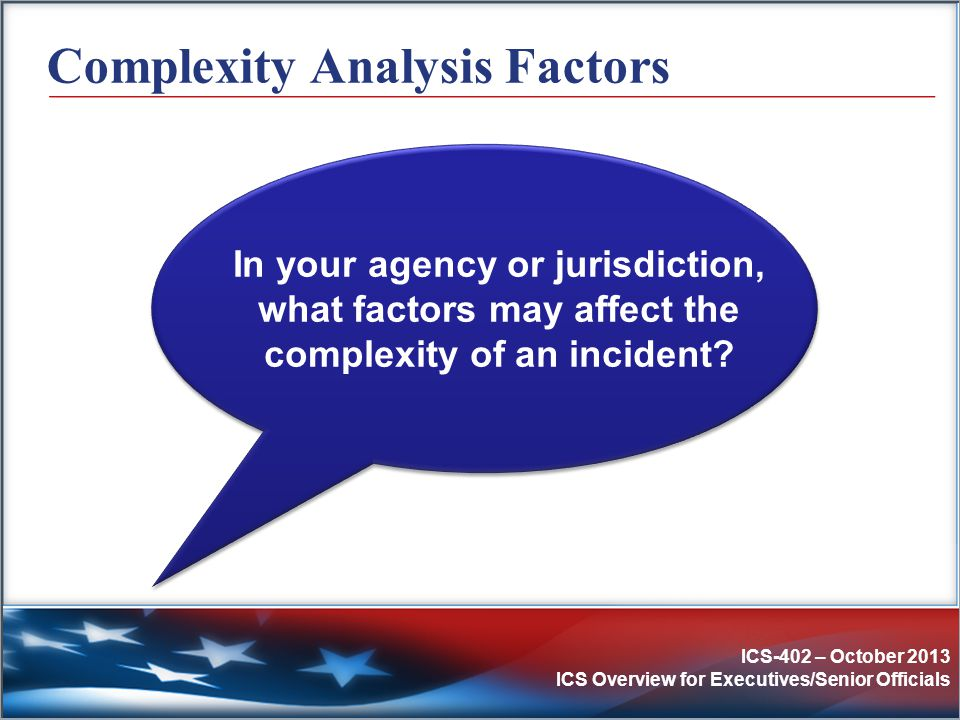 ICS-402 – October 2013 ICS Overview for Executives/Senior Officials Complexity Analysis Factors In your agency or jurisdiction, what factors may affec