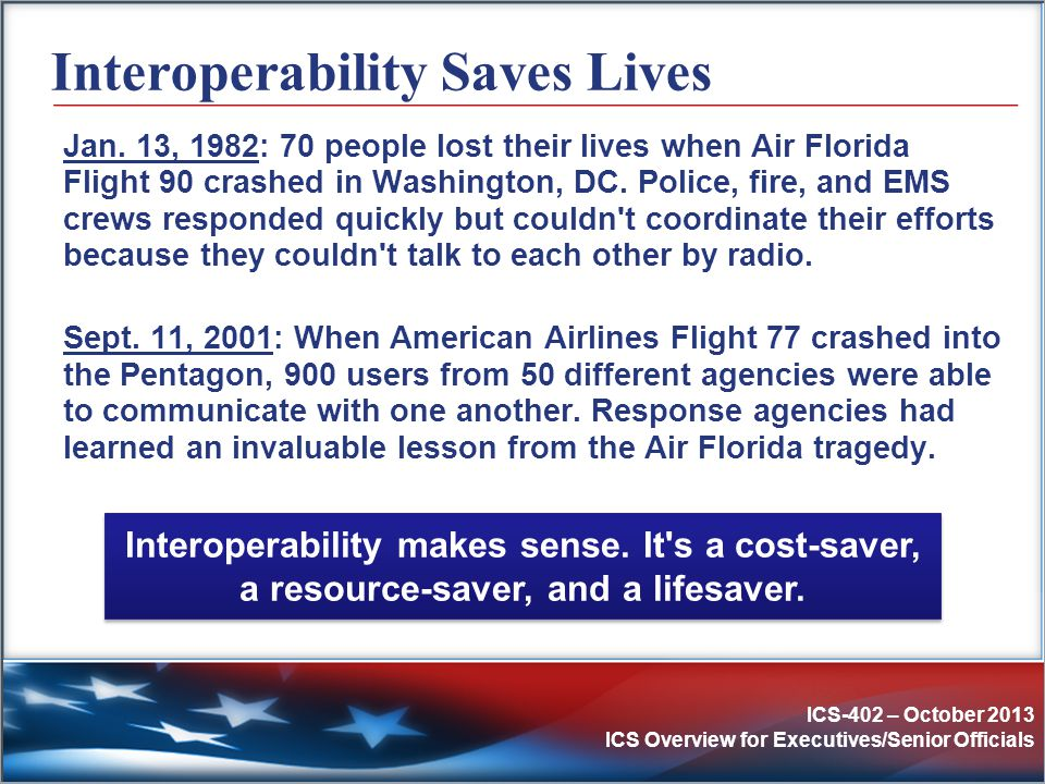 ICS-402 – October 2013 ICS Overview for Executives/Senior Officials Interoperability Saves Lives Jan. 13, 1982: 70 people lost their lives when Air Fl