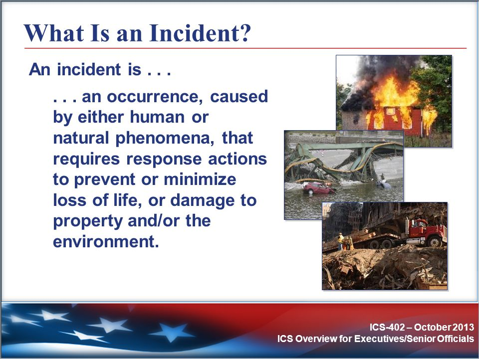ICS-402 – October 2013 ICS Overview for Executives/Senior Officials Other ICS Mandates  Hazardous Materials Incidents  Superfund Amendments and Reauthorization Act (SARA) – 1986  Occupational Safety and Health Administration (OSHA) Rule 29 CFR 1910.120  State and Local Regulations