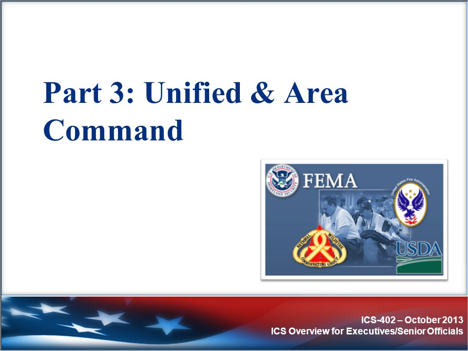 ICS-402 – October 2013 ICS Overview for Executives/Senior Officials Part 3: Unified & Area Command