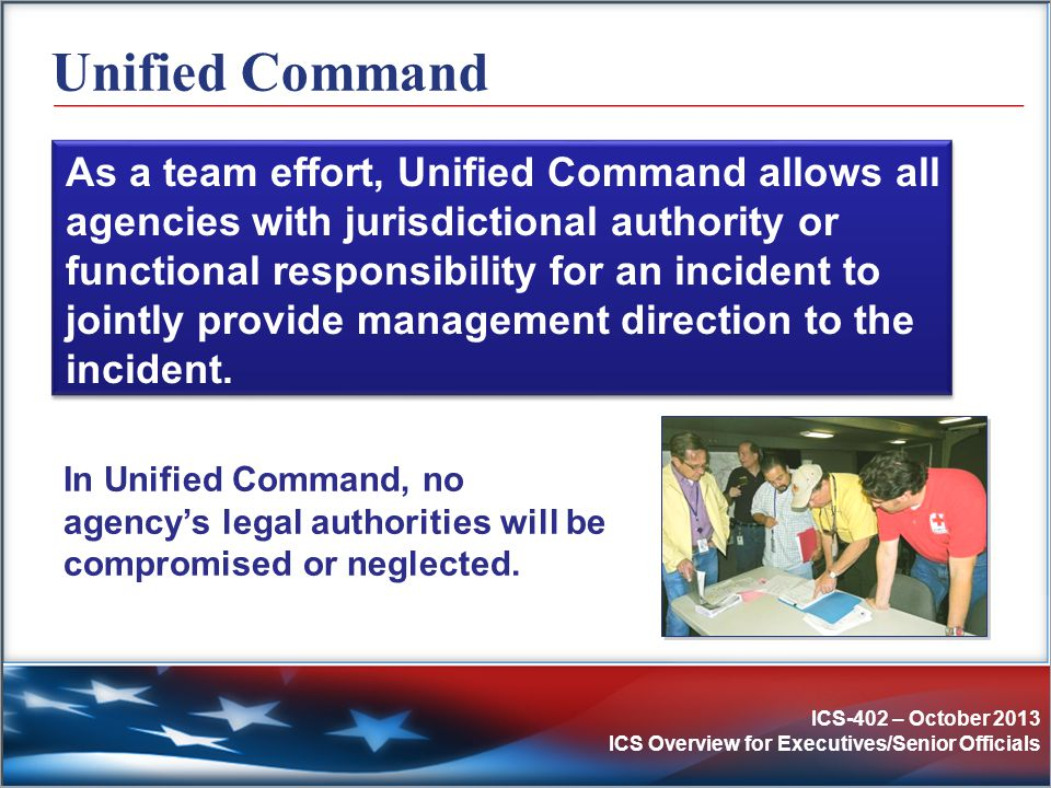 ICS-402 – October 2013 ICS Overview for Executives/Senior Officials Unified Command In Unified Command, no agency's legal authorities will be compromi