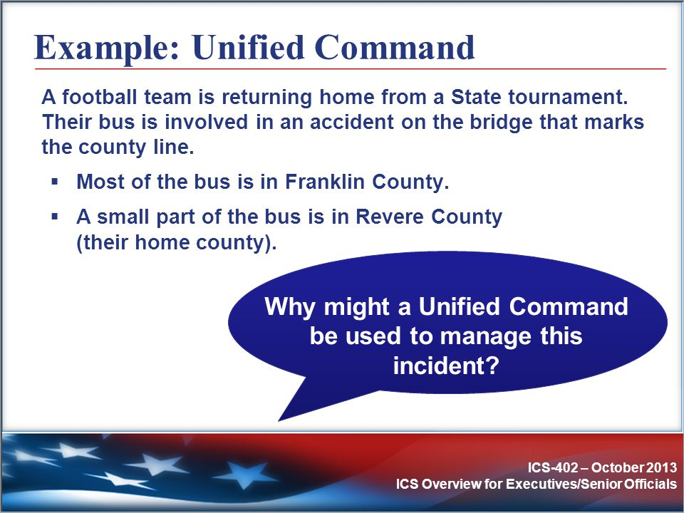 ICS-402 – October 2013 ICS Overview for Executives/Senior Officials Example: Unified Command A football team is returning home from a State tournament