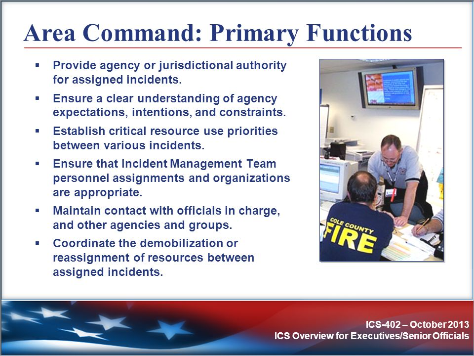 ICS-402 – October 2013 ICS Overview for Executives/Senior Officials Area Command: Primary Functions  Provide agency or jurisdictional authority for a