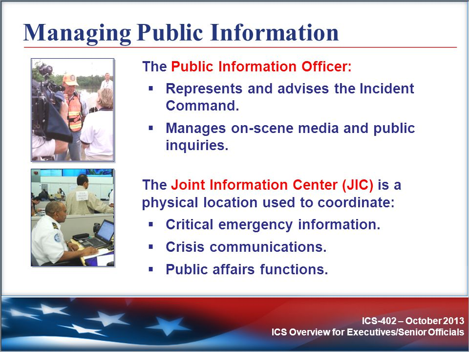 ICS-402 – October 2013 ICS Overview for Executives/Senior Officials Managing Public Information The Public Information Officer:  Represents and advis