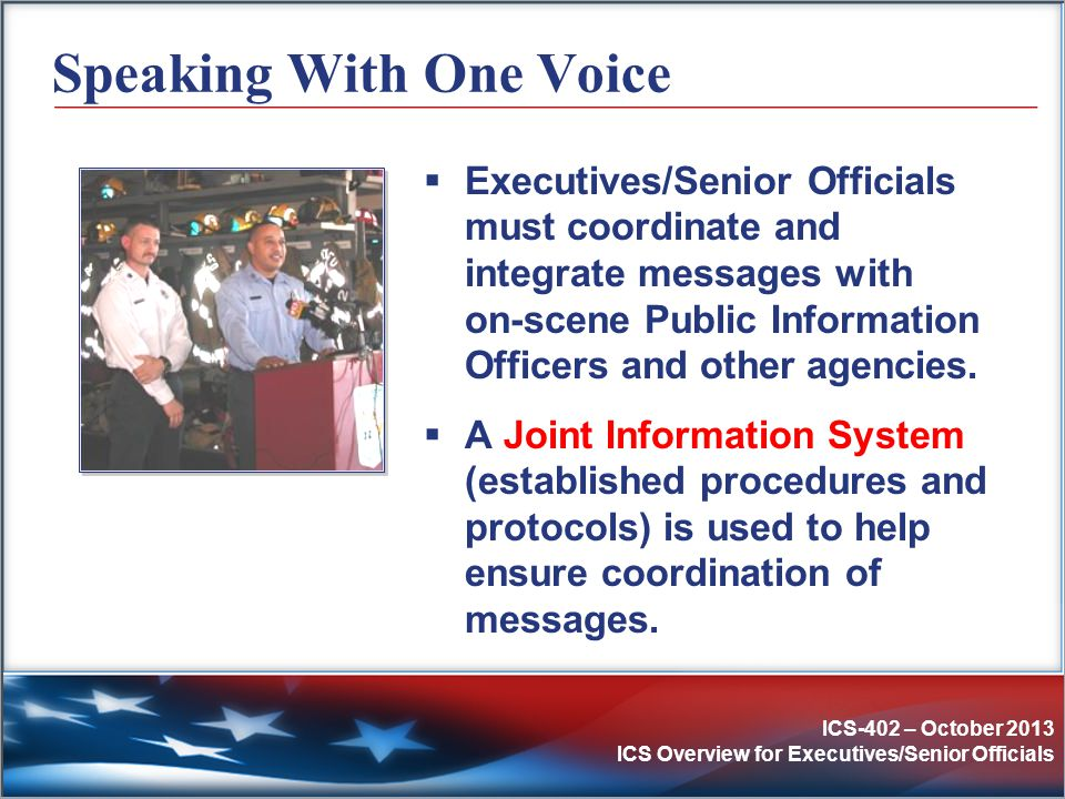 ICS-402 – October 2013 ICS Overview for Executives/Senior Officials Speaking With One Voice  Executives/Senior Officials must coordinate and integrat