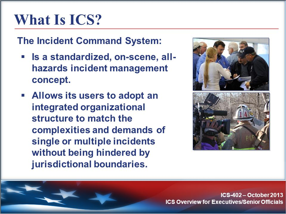 ICS-402 – October 2013 ICS Overview for Executives/Senior Officials ICS Purposes Using management best practices, ICS helps to ensure:  The safety of responders and others.