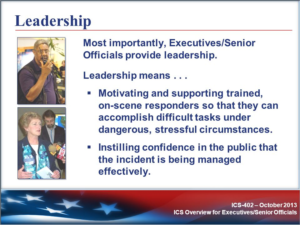 ICS-402 – October 2013 ICS Overview for Executives/Senior Officials Leadership Most importantly, Executives/Senior Officials provide leadership. Leade