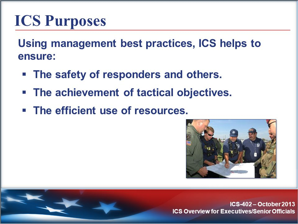 ICS-402 – October 2013 ICS Overview for Executives/Senior Officials Example: Expanding Incident (2 of 3) Scenario: As additional resource personnel arrive, the Incident Commander assigns an Operations Section Chief to maintain span of control.