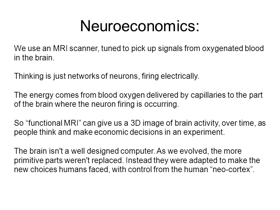 Neuroeconomics: We use an MRI scanner, tuned to pick up signals from oxygenated blood in the brain.