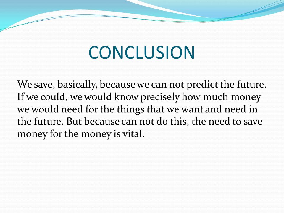 CONCLUSION We save, basically, because we can not predict the future.