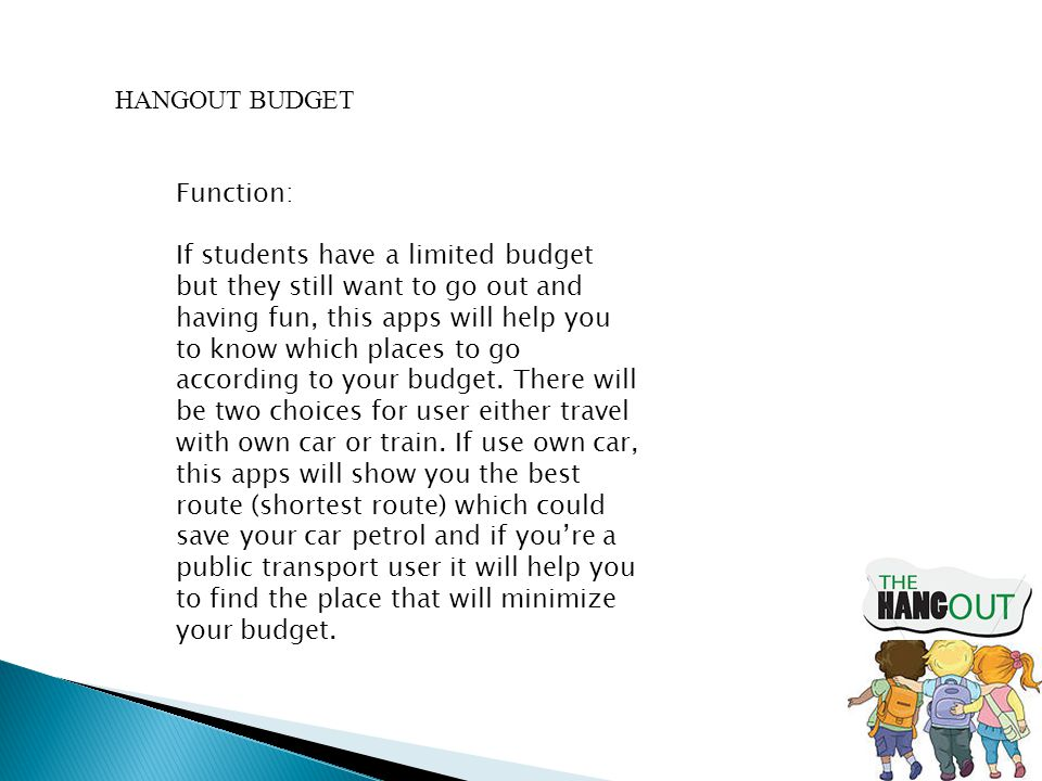 HANGOUT BUDGET Function: If students have a limited budget but they still want to go out and having fun, this apps will help you to know which places to go according to your budget.