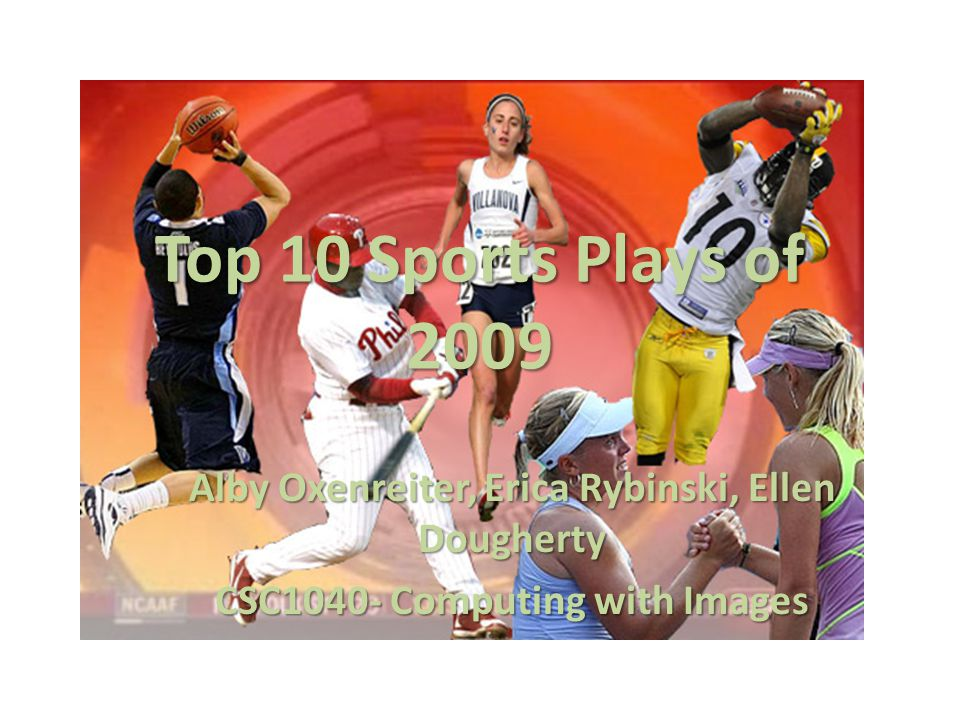 Top 10 Sports Plays of 2009 Alby Oxenreiter, Erica Rybinski, Ellen Dougherty CSC1040- Computing with Images