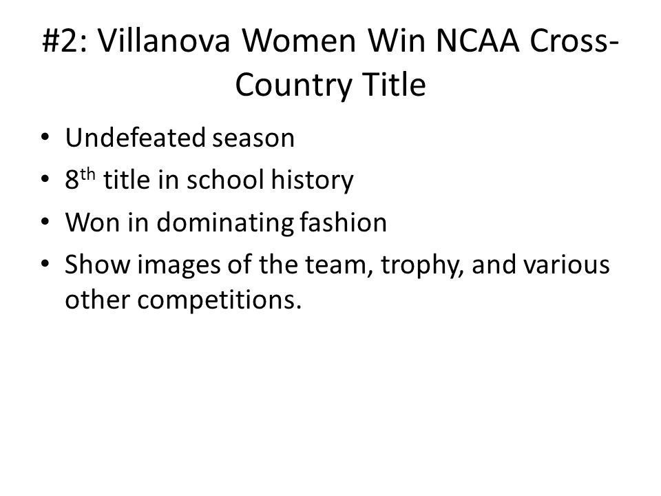 #2: Villanova Women Win NCAA Cross- Country Title Undefeated season 8 th title in school history Won in dominating fashion Show images of the team, trophy, and various other competitions.