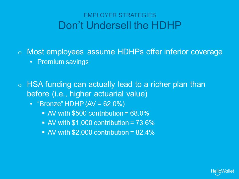 EMPLOYER STRATEGIES Don't Undersell the HDHP o Most employees assume HDHPs offer inferior coverage Premium savings o HSA funding can actually lead to a richer plan than before (i.e., higher actuarial value) Bronze HDHP (AV = 62.0%)  AV with $500 contribution = 68.0%  AV with $1,000 contribution = 73.6%  AV with $2,000 contribution = 82.4%