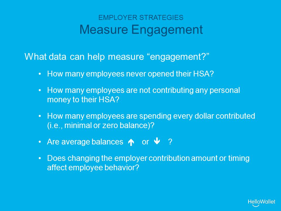 EMPLOYER STRATEGIES Measure Engagement What data can help measure engagement How many employees never opened their HSA.