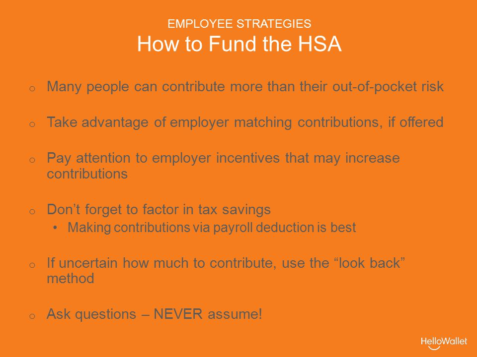 EMPLOYEE STRATEGIES How to Fund the HSA o Many people can contribute more than their out-of-pocket risk o Take advantage of employer matching contributions, if offered o Pay attention to employer incentives that may increase contributions o Don't forget to factor in tax savings Making contributions via payroll deduction is best o If uncertain how much to contribute, use the look back method o Ask questions – NEVER assume!