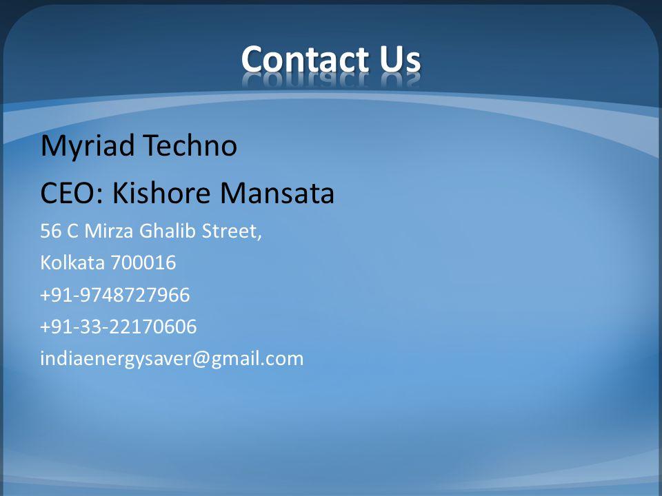 Myriad Techno CEO: Kishore Mansata 56 C Mirza Ghalib Street, Kolkata 700016 +91-9748727966 +91-33-22170606 indiaenergysaver@gmail.com