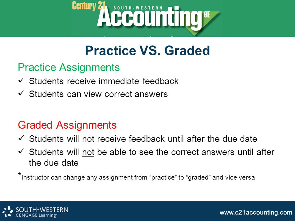 www.c21accounting.com Practice VS. Graded Practice Assignments Students receive immediate feedback Students can view correct answers Graded Assignment