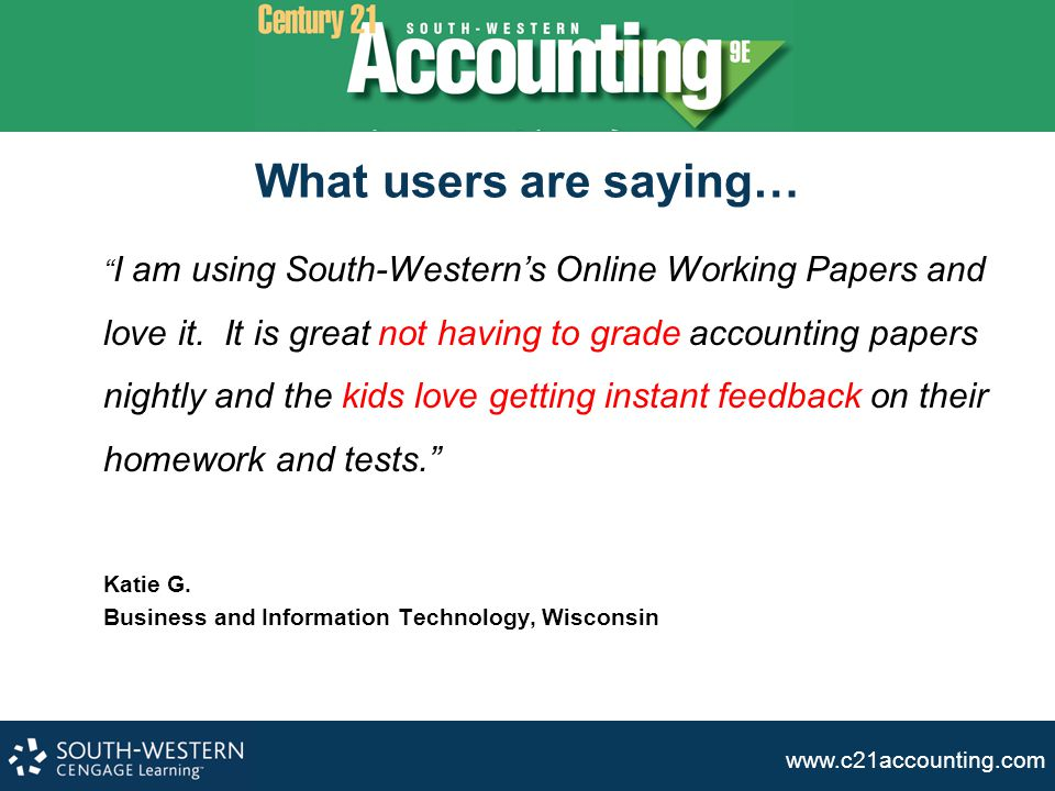 """www.c21accounting.com What users are saying… """" I am using South-Western's Online Working Papers and love it. It is great not having to grade accountin"""