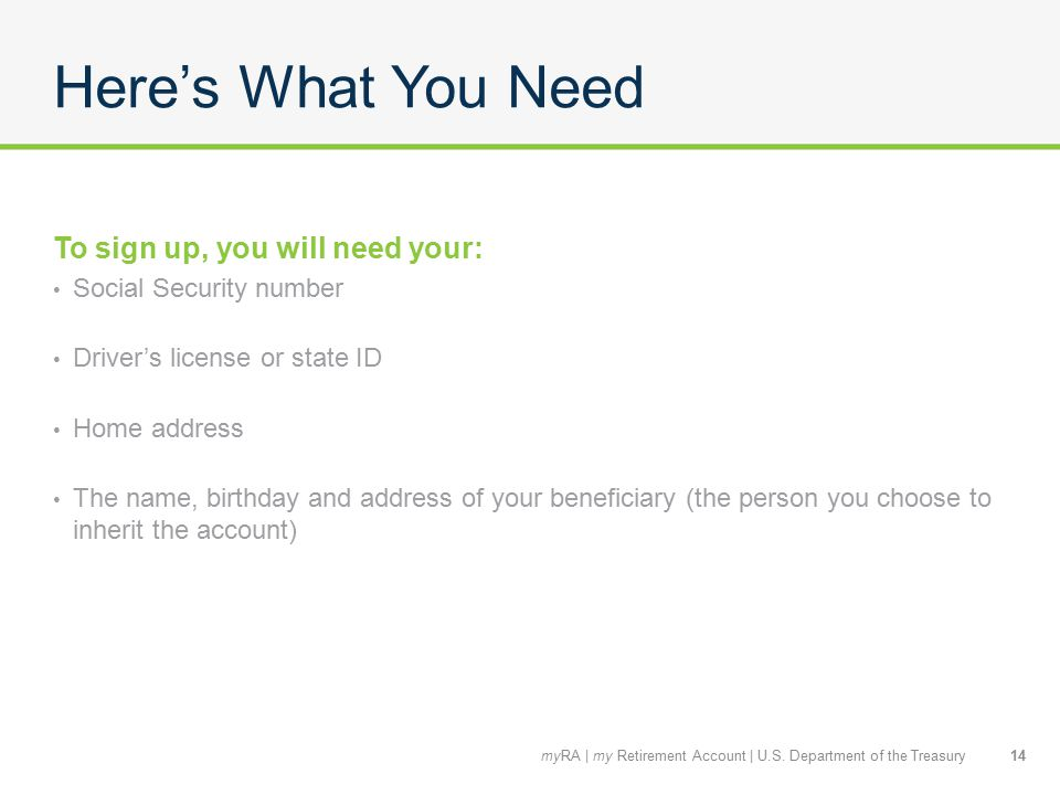 Here's What You Need To sign up, you will need your: Social Security number Driver's license or state ID Home address The name, birthday and address of your beneficiary (the person you choose to inherit the account) 14myRA | my Retirement Account | U.S.