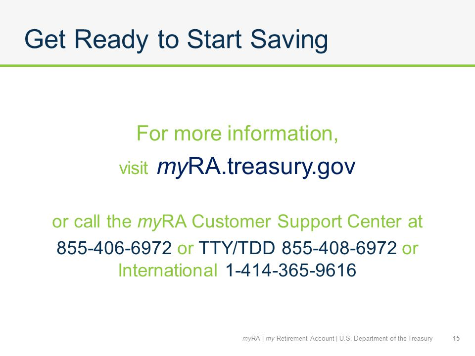 Get Ready to Start Saving For more information, visit myRA.treasury.gov or call the myRA Customer Support Center at 855-406-6972 or TTY/TDD 855-408-6972 or International 1-414-365-9616 15myRA | my Retirement Account | U.S.