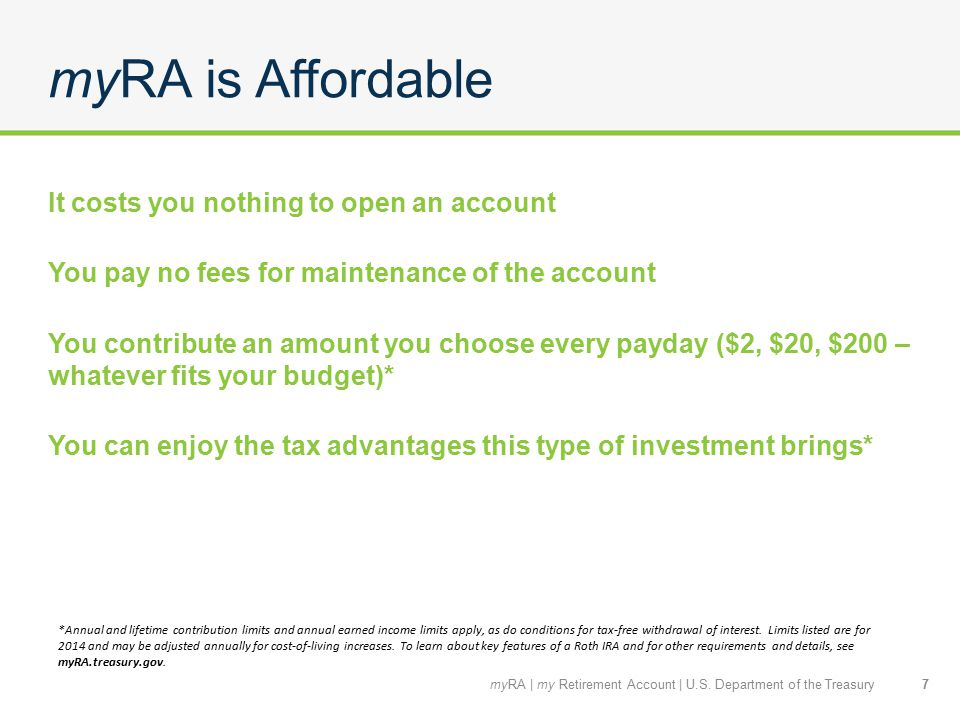myRA is Affordable It costs you nothing to open an account You pay no fees for maintenance of the account You contribute an amount you choose every payday ($2, $20, $200 – whatever fits your budget)* You can enjoy the tax advantages this type of investment brings* 7 *Annual and lifetime contribution limits and annual earned income limits apply, as do conditions for tax-free withdrawal of interest.