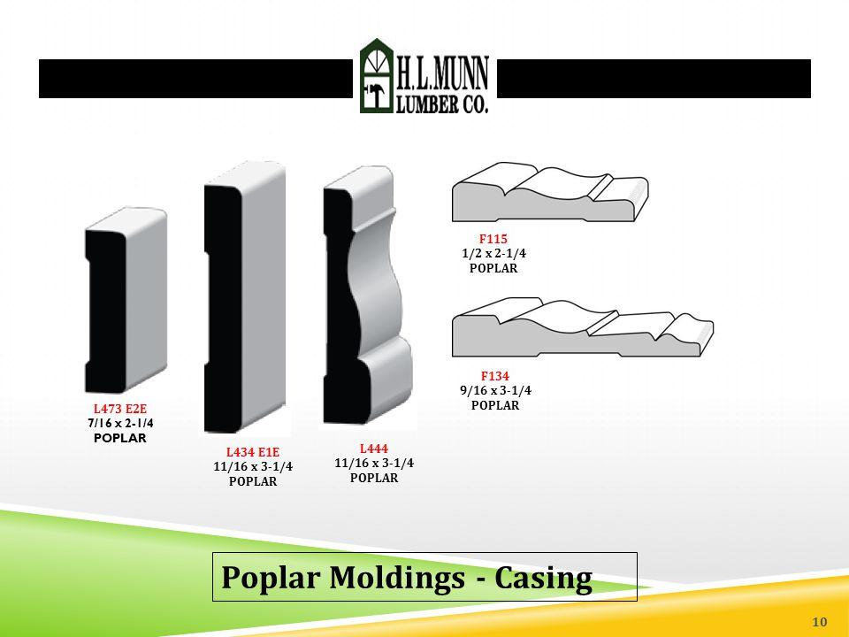 Poplar Moldings - Casing L434 E1E 11/16 x 3-1/4 POPLAR L473 E2E 7/16 x 2-1/4 POPLAR L444 11/16 x 3-1/4 POPLAR F115 1/2 x 2-1/4 POPLAR F134 9/16 x 3-1/4 POPLAR 10