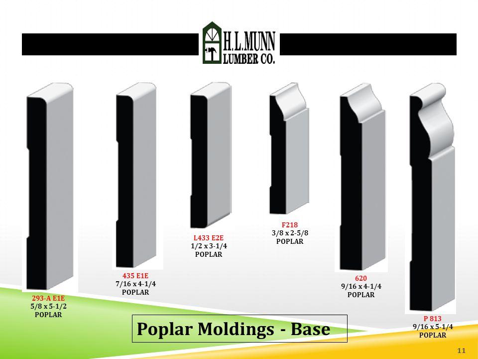 293-A E1E 5/8 x 5-1/2 POPLAR 435 E1E 7/16 x 4-1/4 POPLAR Poplar Moldings - Base L433 E2E 1/2 x 3-1/4 POPLAR 620 9/16 x 4-1/4 POPLAR P 813 9/16 x 5-1/4 POPLAR F218 3/8 x 2-5/8 POPLAR 11