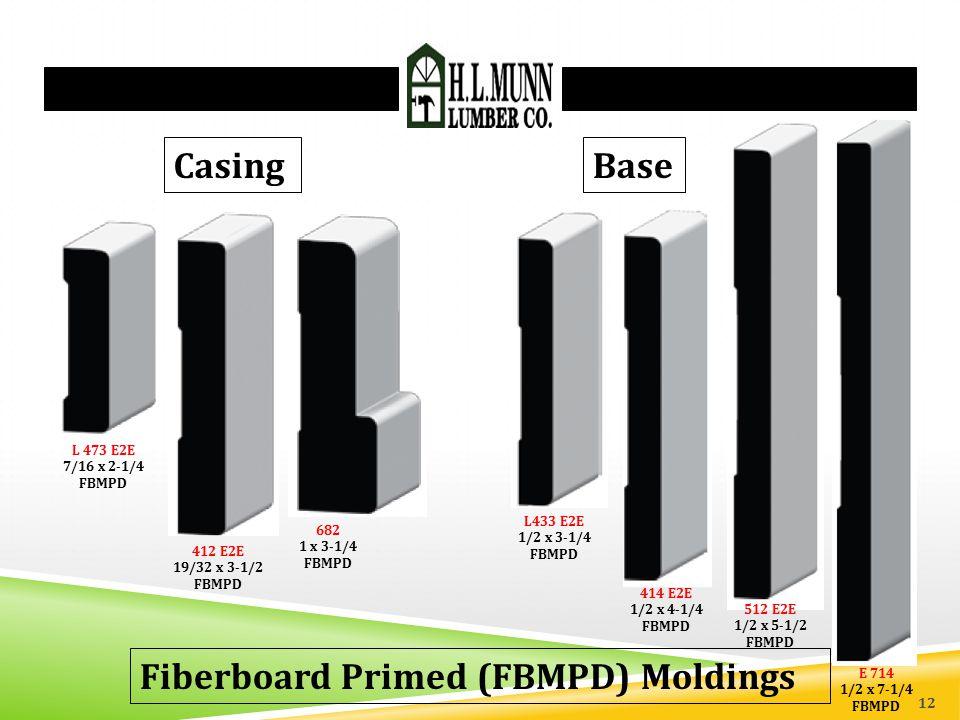 Fiberboard Primed (FBMPD) Moldings L 473 E2E 7/16 x 2-1/4 FBMPD 412 E2E 19/32 x 3-1/2 FBMPD 682 1 x 3-1/4 FBMPD Casing Base L433 E2E 1/2 x 3-1/4 FBMPD 414 E2E 1/2 x 4-1/4 FBMPD 512 E2E 1/2 x 5-1/2 FBMPD E 714 1/2 x 7-1/4 FBMPD 12