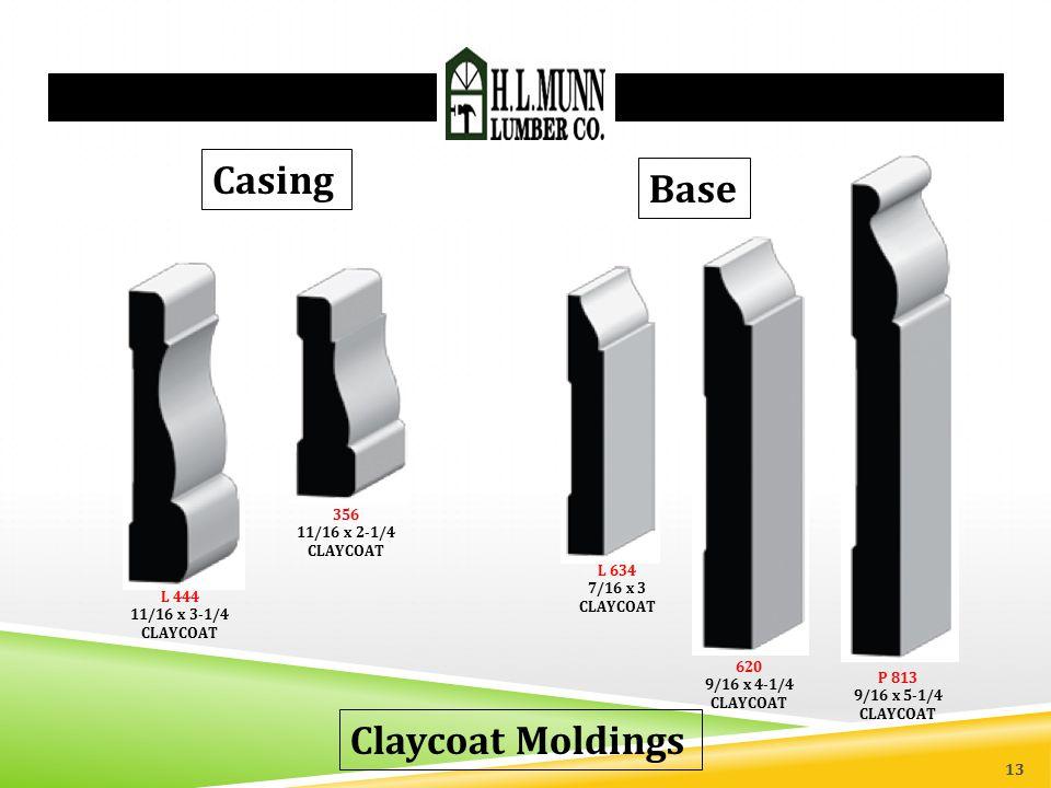 Claycoat Moldings L 444 11/16 x 3-1/4 CLAYCOAT 356 11/16 x 2-1/4 CLAYCOAT Casing L 634 7/16 x 3 CLAYCOAT 620 9/16 x 4-1/4 CLAYCOAT P 813 9/16 x 5-1/4 CLAYCOAT Base 13