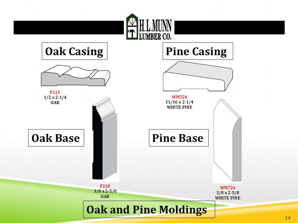 Oak and Pine Moldings F115 1/2 x 2-1/4 OAK Oak Casing F218 3/8 x 2-5/8 OAK Oak Base WM324 11/16 x 2-1/4 WHITE PINE Pine Casing Pine Base WM724 3/8 x 2-5/8 WHITE PINE 14