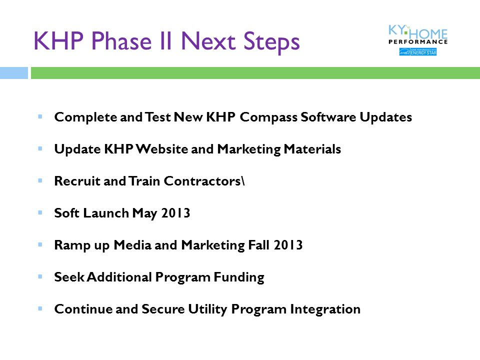 KHP Phase II Next Steps  Complete and Test New KHP Compass Software Updates  Update KHP Website and Marketing Materials  Recruit and Train Contractors\  Soft Launch May 2013  Ramp up Media and Marketing Fall 2013  Seek Additional Program Funding  Continue and Secure Utility Program Integration