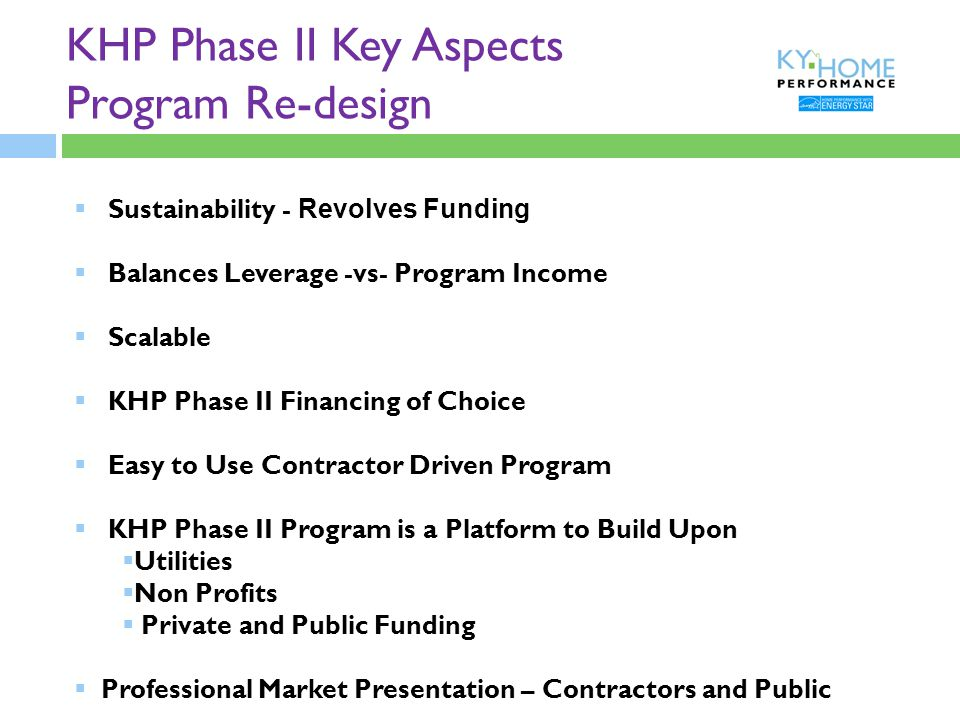 KHP Phase II Key Aspects Program Re-design  Sustainability - Revolves Funding  Balances Leverage -vs- Program Income  Scalable  KHP Phase II Financing of Choice  Easy to Use Contractor Driven Program  KHP Phase II Program is a Platform to Build Upon  Utilities  Non Profits  Private and Public Funding  Professional Market Presentation – Contractors and Public