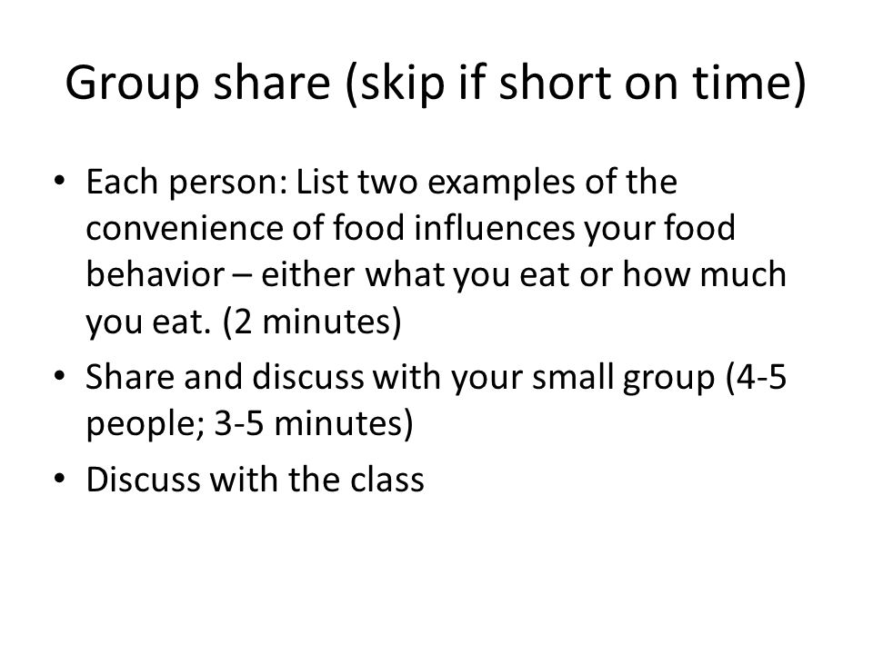 Group share (skip if short on time) Each person: List two examples of the convenience of food influences your food behavior – either what you eat or how much you eat.
