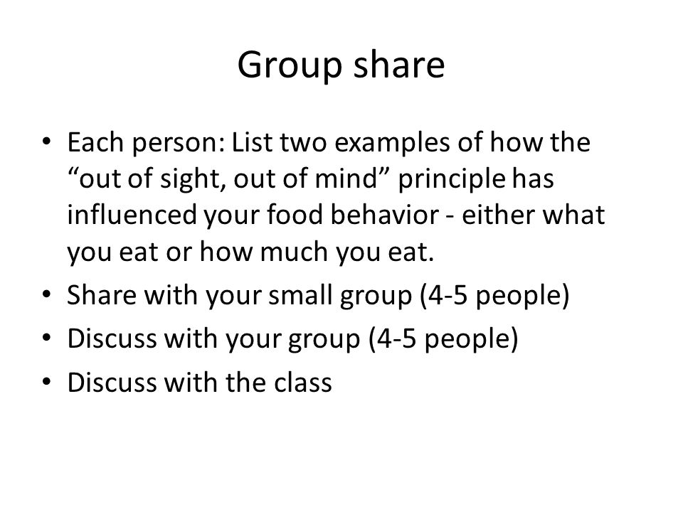 Group share Each person: List two examples of how the out of sight, out of mind principle has influenced your food behavior - either what you eat or how much you eat.