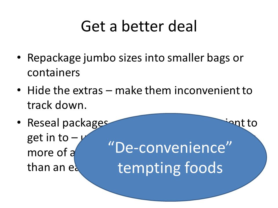 Get a better deal Repackage jumbo sizes into smaller bags or containers Hide the extras – make them inconvenient to track down.